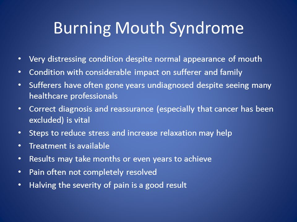 Burning Mouth Syndrome Very distressing condition despite normal appearance of mouth Condition with considerable impact on sufferer and family Suffere