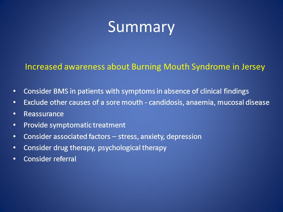 Summary Increased awareness about Burning Mouth Syndrome in Jersey Consider BMS in patients with symptoms in absence of clinical findings Exclude othe