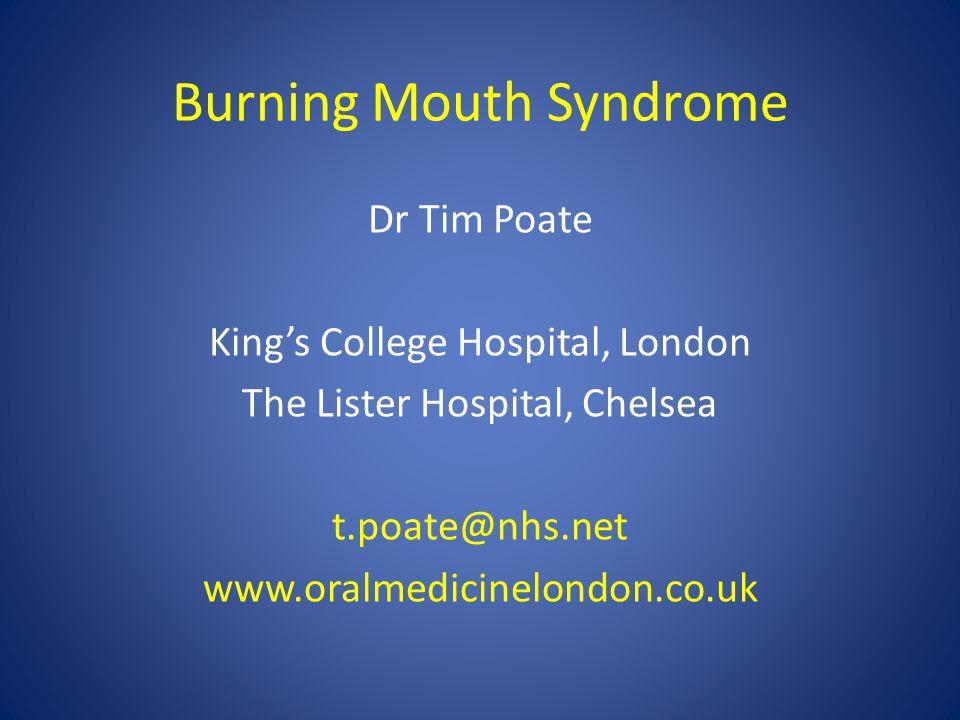 Burning Mouth Syndrome Dr Tim Poate King's College Hospital, London The Lister Hospital, Chelsea t.poate@nhs.net www.oralmedicinelondon.co.uk