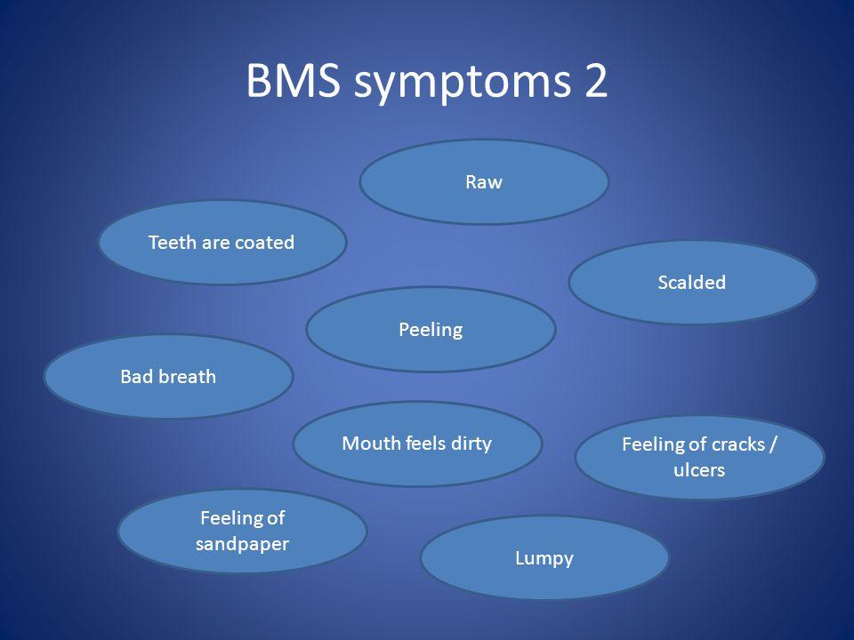 BMS symptoms 2 Feeling of sandpaper Teeth are coated Bad breath Scalded Peeling Raw Lumpy Feeling of cracks / ulcers Mouth feels dirty