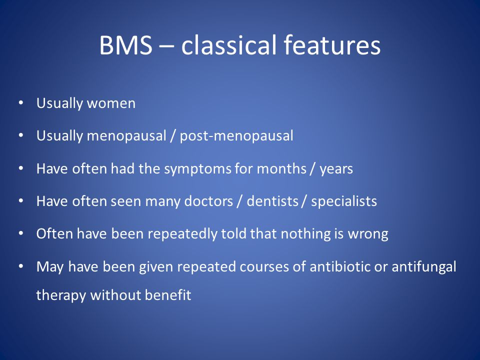 BMS – classical features Usually women Usually menopausal / post-menopausal Have often had the symptoms for months / years Have often seen many doctor