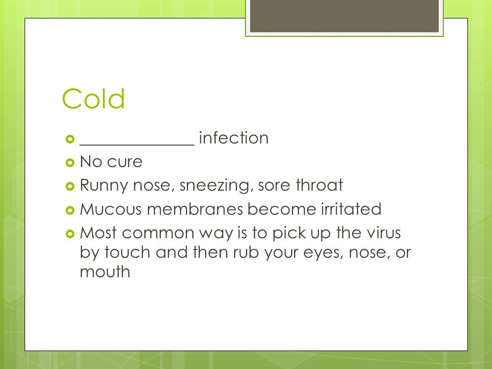 Cold  ______________ infection  No cure  Runny nose, sneezing, sore throat  Mucous membranes become irritated  Most common way is to pick up the