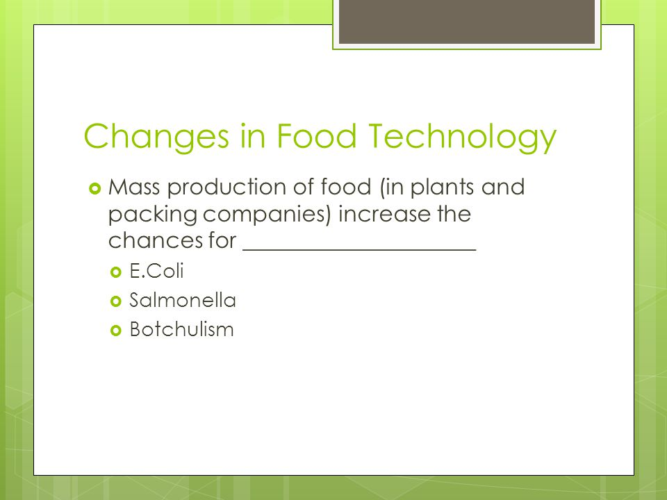 Changes in Food Technology  Mass production of food (in plants and packing companies) increase the chances for _____________________  E.Coli  Salmo