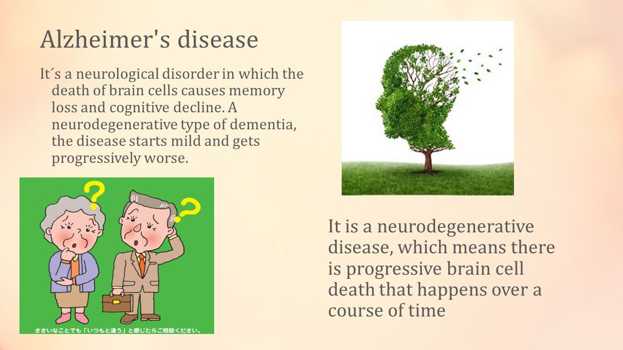 Alzheimer s disease It´s a neurological disorder in which the death of brain cells causes memory loss and cognitive decline.