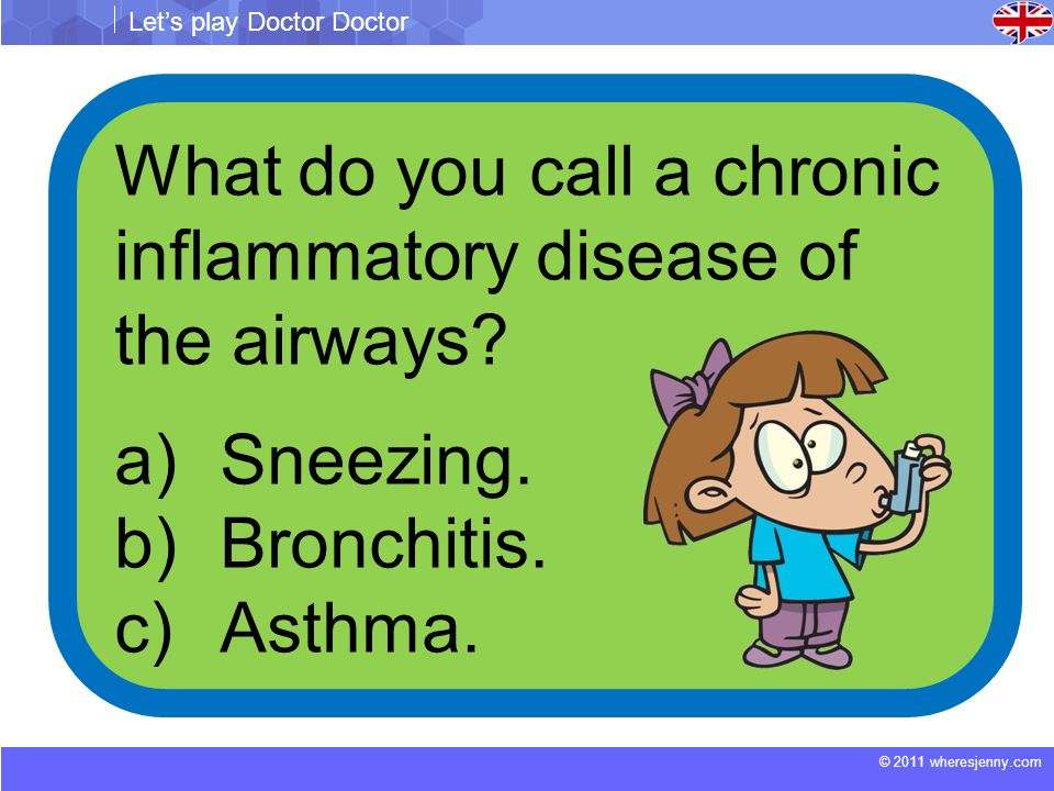 © 2011 wheresjenny.com Let's play Doctor Doctor What do you call a chronic inflammatory disease of the airways.