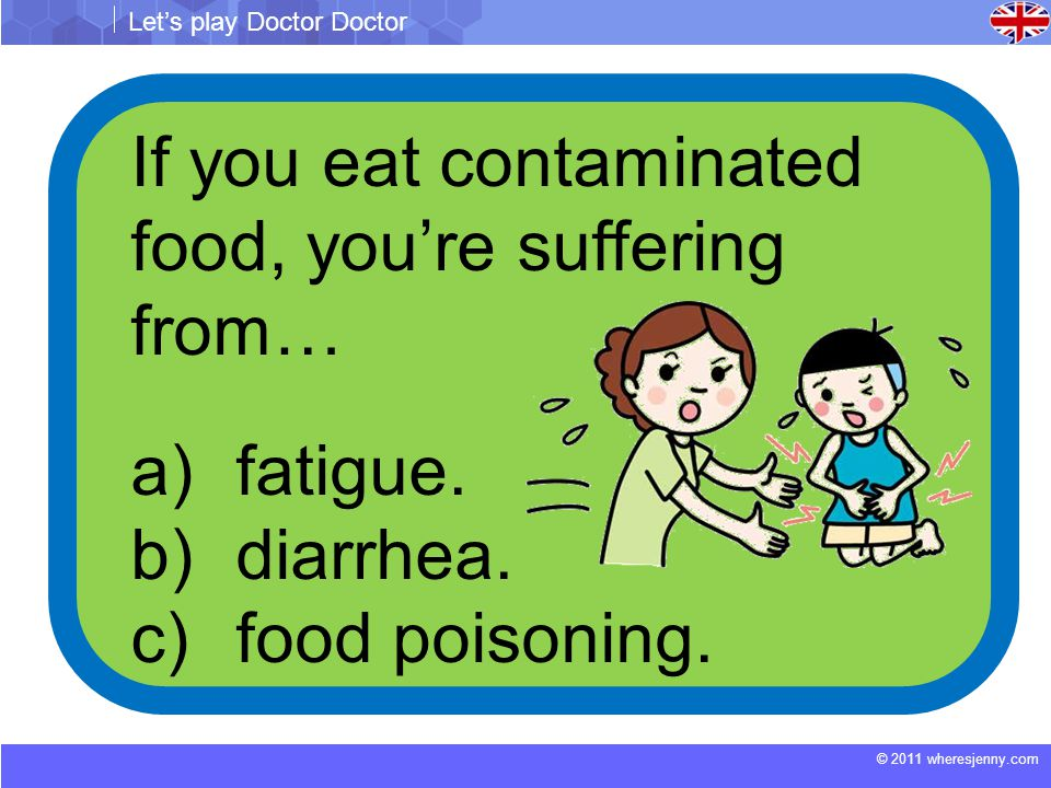 © 2011 wheresjenny.com Let's play Doctor Doctor If you eat contaminated food, you're suffering from… a)fatigue.