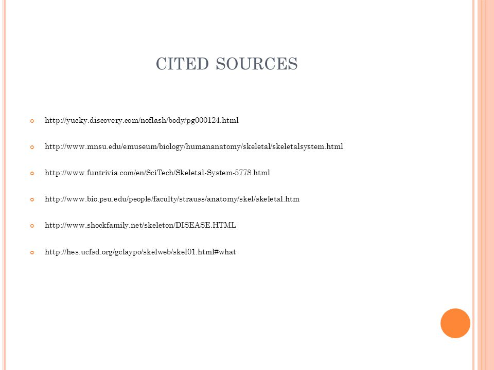 CITED SOURCES http://yucky.discovery.com/noflash/body/pg000124.html http://www.mnsu.edu/emuseum/biology/humananatomy/skeletal/skeletalsystem.html http://www.funtrivia.com/en/SciTech/Skeletal-System-5778.html http://www.bio.psu.edu/people/faculty/strauss/anatomy/skel/skeletal.htm http://www.shockfamily.net/skeleton/DISEASE.HTML http://hes.ucfsd.org/gclaypo/skelweb/skel01.html#what
