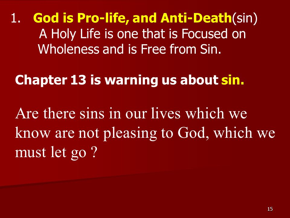 15 1. God is Pro-life, and Anti-Death(sin) A Holy Life is one that is Focused on Wholeness and is Free from Sin. Chapter 13 is warning us about sin. A