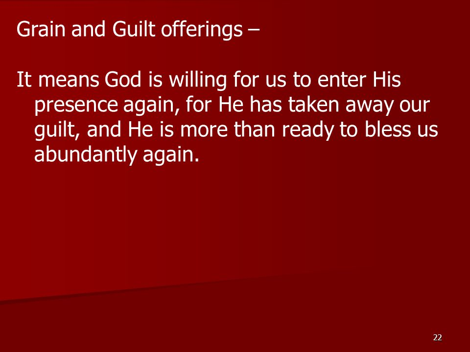 22 Grain and Guilt offerings – It means God is willing for us to enter His presence again, for He has taken away our guilt, and He is more than ready to bless us abundantly again.