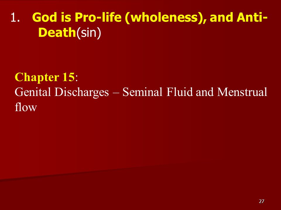 27 1. God is Pro-life (wholeness), and Anti- Death(sin) Chapter 15: Genital Discharges – Seminal Fluid and Menstrual flow