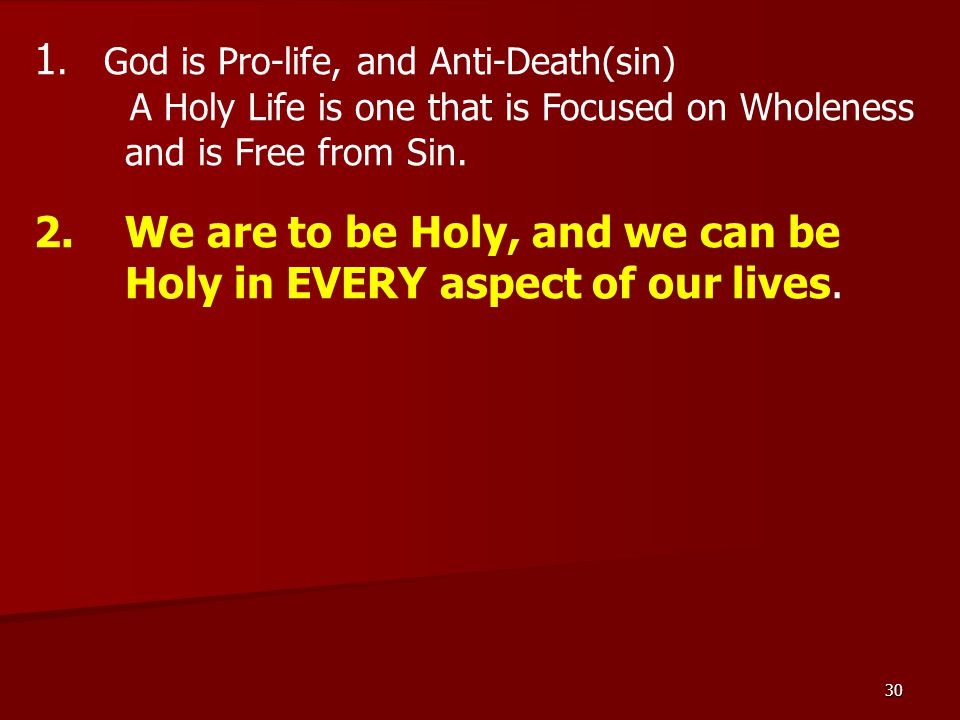 30 1. God is Pro-life, and Anti-Death(sin) A Holy Life is one that is Focused on Wholeness and is Free from Sin. 2.We are to be Holy, and we can be Ho