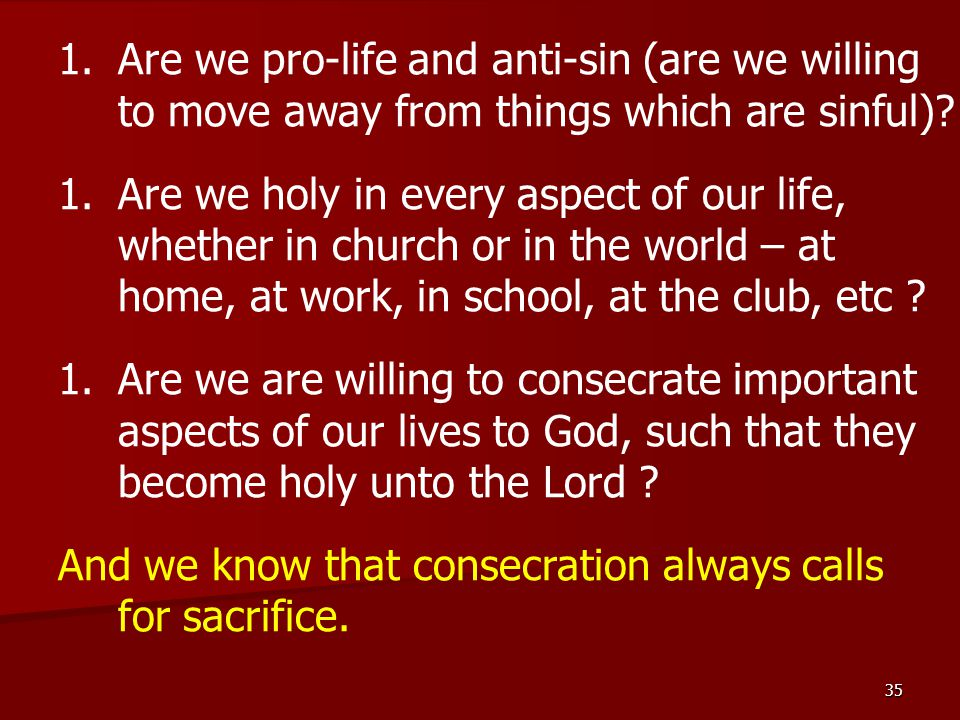 35 1.Are we pro-life and anti-sin (are we willing to move away from things which are sinful).