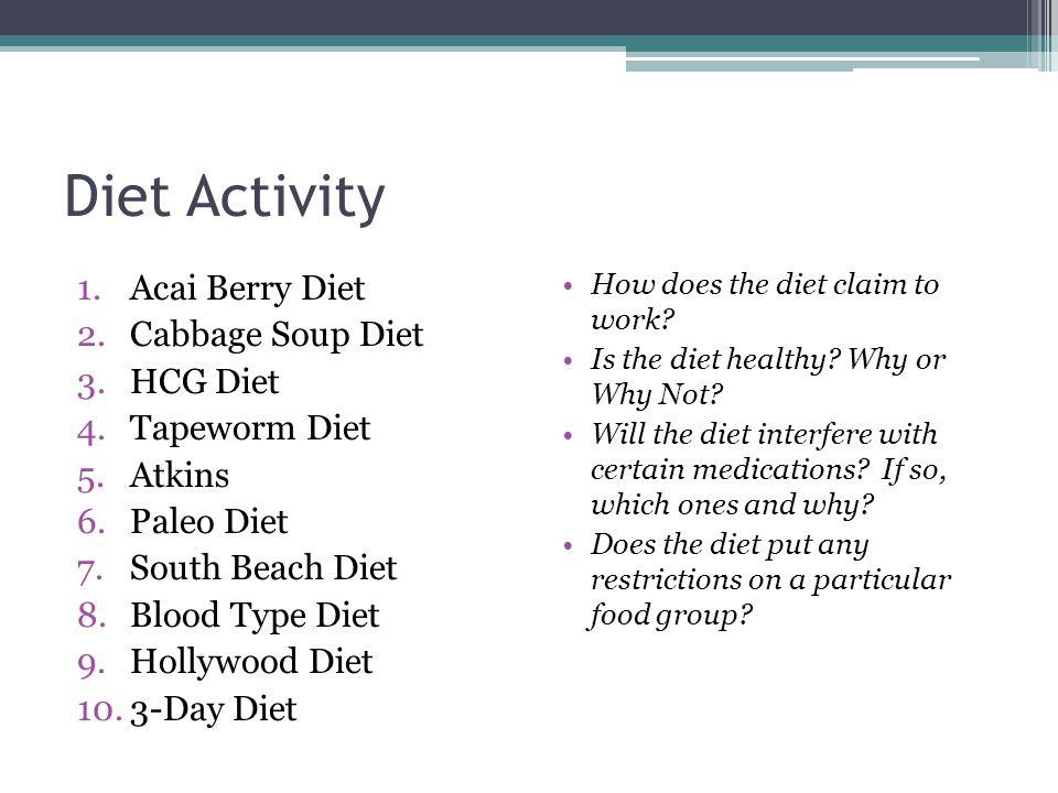 Diet Activity 1.Acai Berry Diet 2.Cabbage Soup Diet 3.HCG Diet 4.Tapeworm Diet 5.Atkins 6.Paleo Diet 7.South Beach Diet 8.Blood Type Diet 9.Hollywood Diet 10.3-Day Diet How does the diet claim to work.