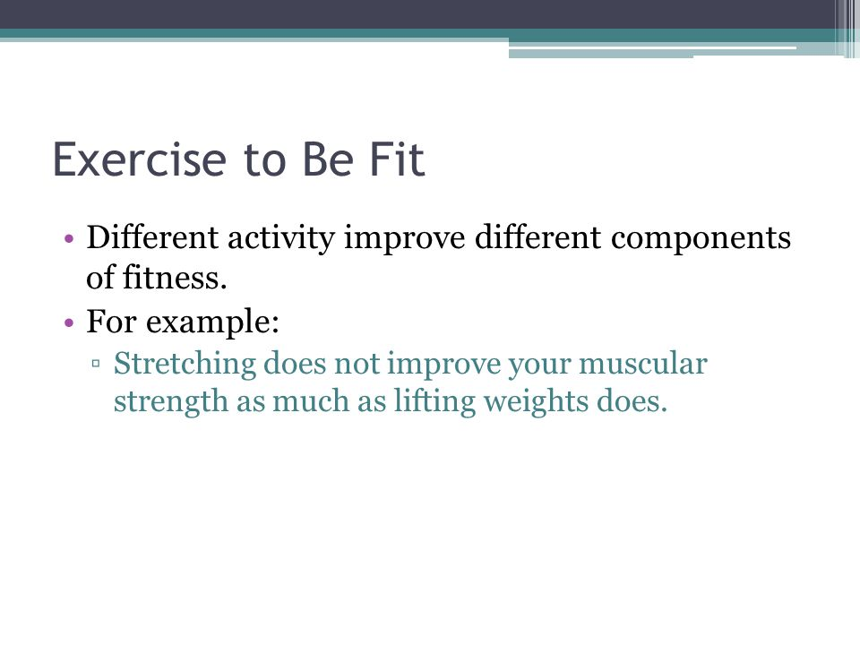 Exercise to Be Fit Different activity improve different components of fitness.