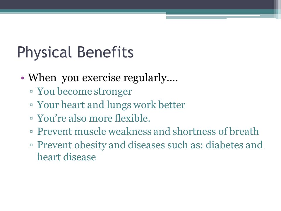 Physical Benefits When you exercise regularly….