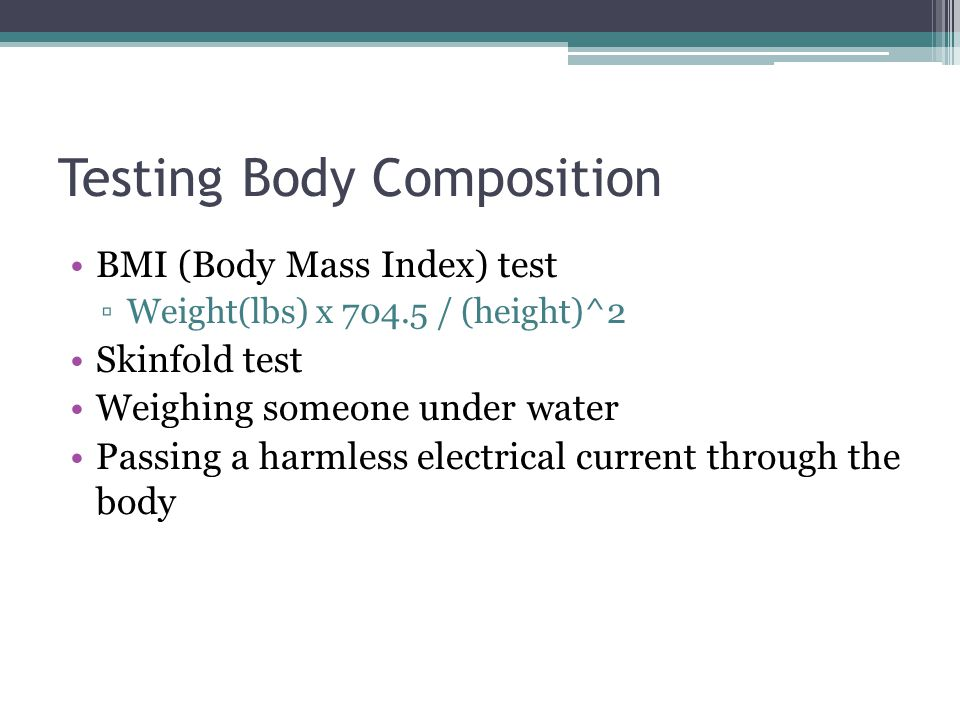 Testing Body Composition BMI (Body Mass Index) test ▫Weight(lbs) x 704.5 / (height)^2 Skinfold test Weighing someone under water Passing a harmless electrical current through the body