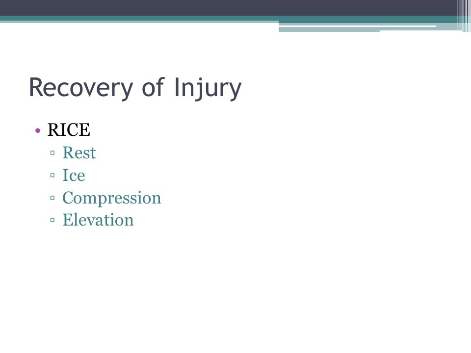 Recovery of Injury RICE ▫Rest ▫Ice ▫Compression ▫Elevation