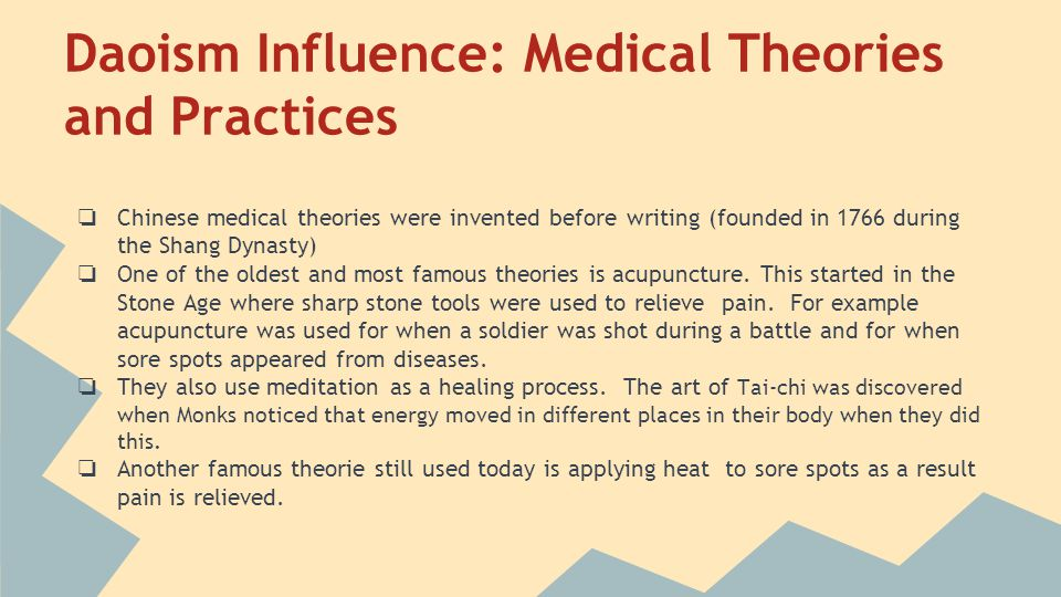 Daoism Influence: Medical Theories and Practices ❏ Chinese medical theories were invented before writing (founded in 1766 during the Shang Dynasty) ❏ One of the oldest and most famous theories is acupuncture.