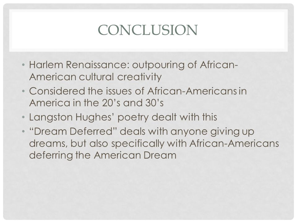 CONCLUSION Harlem Renaissance: outpouring of African- American cultural creativity Considered the issues of African-Americans in America in the 20's and 30's Langston Hughes' poetry dealt with this Dream Deferred deals with anyone giving up dreams, but also specifically with African-Americans deferring the American Dream