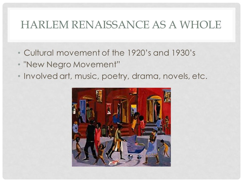 HARLEM RENAISSANCE AS A WHOLE Cultural movement of the 1920's and 1930's New Negro Movement Involved art, music, poetry, drama, novels, etc.