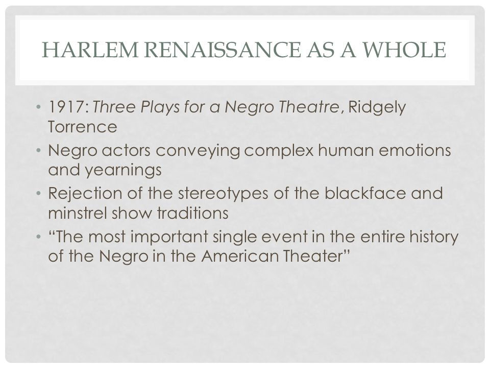 HARLEM RENAISSANCE AS A WHOLE 1917: Three Plays for a Negro Theatre, Ridgely Torrence Negro actors conveying complex human emotions and yearnings Rejection of the stereotypes of the blackface and minstrel show traditions The most important single event in the entire history of the Negro in the American Theater