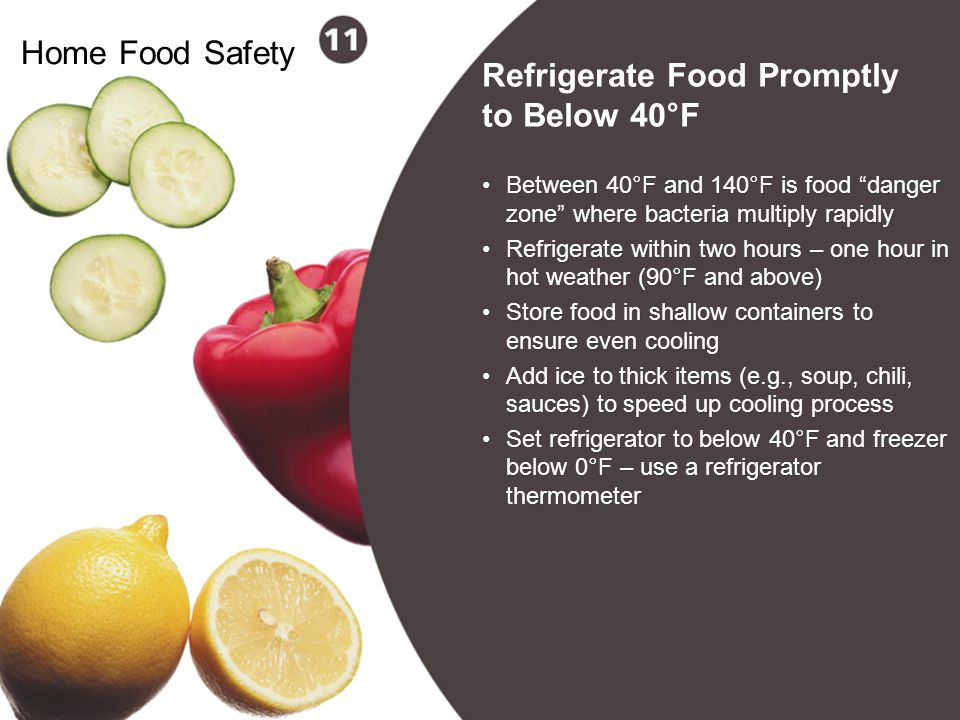"21 Home Food Safety Between 40°F and 140°F is food ""danger zone"" where bacteria multiply rapidly Refrigerate within two hours – one hour in hot weathe"