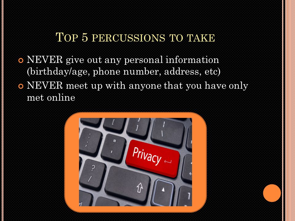 T OP 5 PERCUSSIONS TO TAKE Don't give out your password to anyone; even if you know them Don't download anything illegally Do not post anything that you will later regret because everything that is posted is PERMANANT Don't click on pop-ups