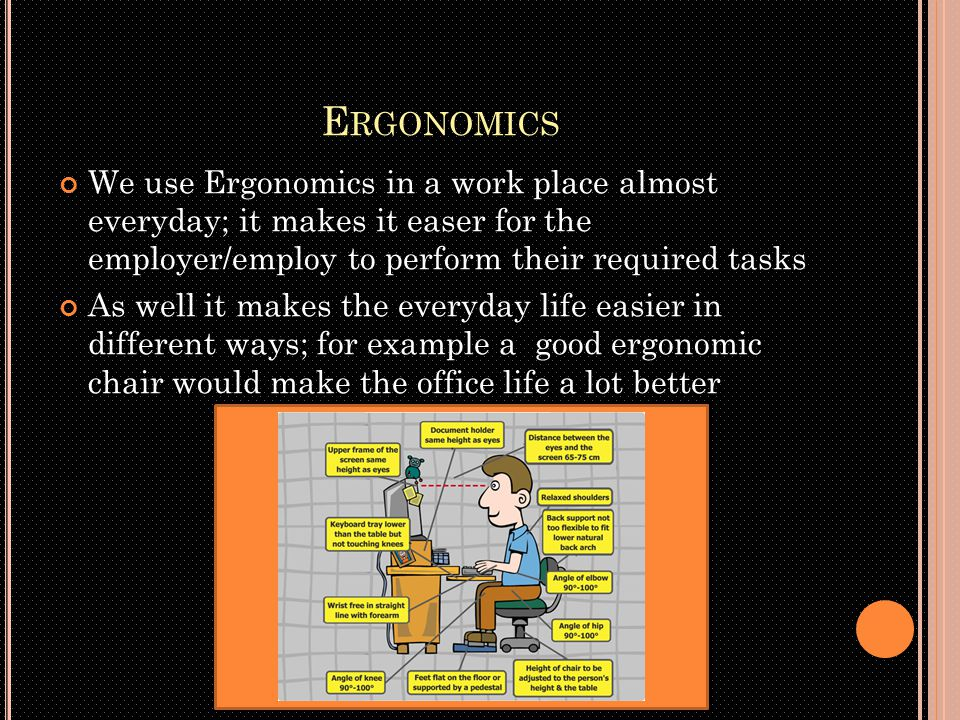 E RGONOMICS We use Ergonomics in a work place almost everyday; it makes it easer for the employer/employ to perform their required tasks As well it makes the everyday life easier in different ways; for example a good ergonomic chair would make the office life a lot better