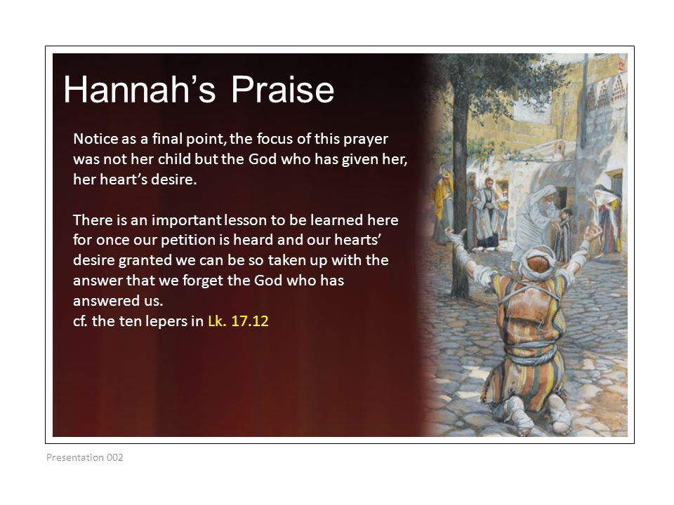 Hannah's Praise Presentation 002 Notice as a final point, the focus of this prayer was not her child but the God who has given her, her heart's desire
