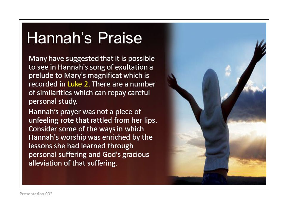 Hannah's Praise Many have suggested that it is possible to see in Hannah's song of exultation a prelude to Mary's magnificat which is recorded in Luke