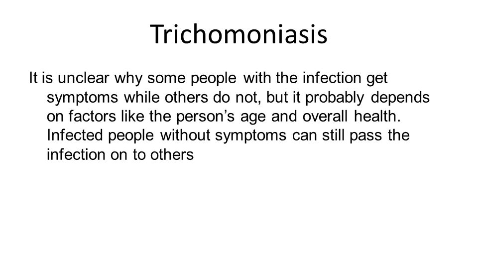 Trichomoniasis It is unclear why some people with the infection get symptoms while others do not, but it probably depends on factors like the person's