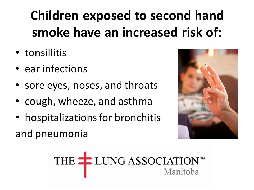 Children exposed to second hand smoke have an increased risk of: tonsillitis ear infections sore eyes, noses, and throats cough, wheeze, and asthma hospitalizations for bronchitis and pneumonia