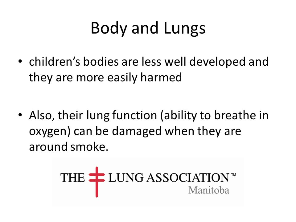 Body and Lungs children's bodies are less well developed and they are more easily harmed Also, their lung function (ability to breathe in oxygen) can be damaged when they are around smoke.