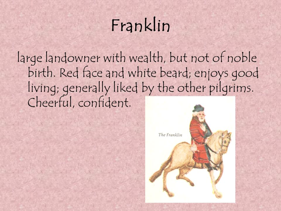 Franklin large landowner with wealth, but not of noble birth. Red face and white beard; enjoys good living; generally liked by the other pilgrims. Che