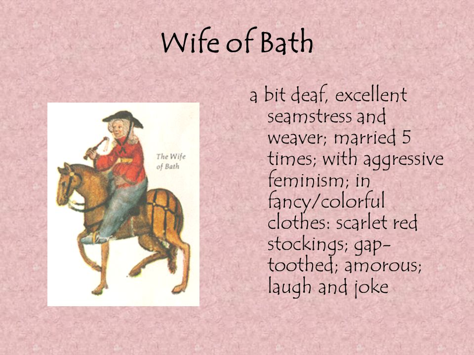 Wife of Bath a bit deaf, excellent seamstress and weaver; married 5 times; with aggressive feminism; in fancy/colorful clothes: scarlet red stockings;