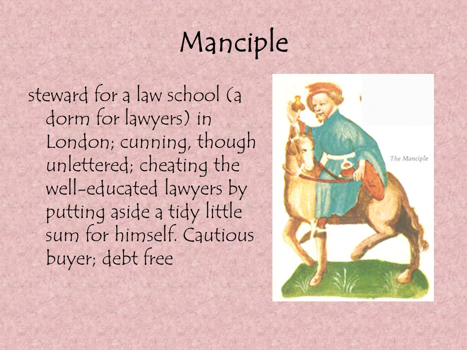 Manciple steward for a law school (a dorm for lawyers) in London; cunning, though unlettered; cheating the well-educated lawyers by putting aside a ti