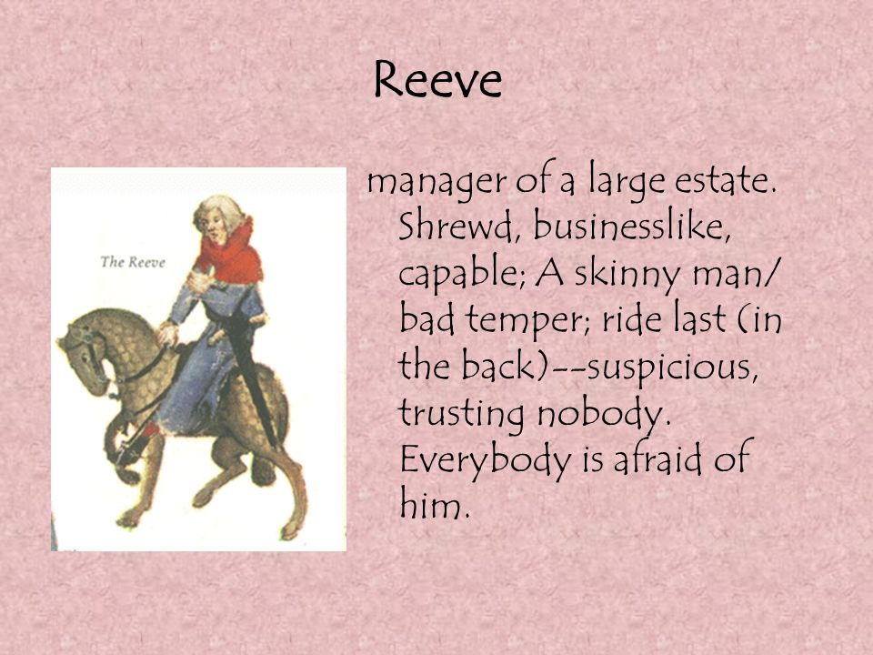 Reeve manager of a large estate. Shrewd, businesslike, capable; A skinny man/ bad temper; ride last (in the back)--suspicious, trusting nobody. Everyb