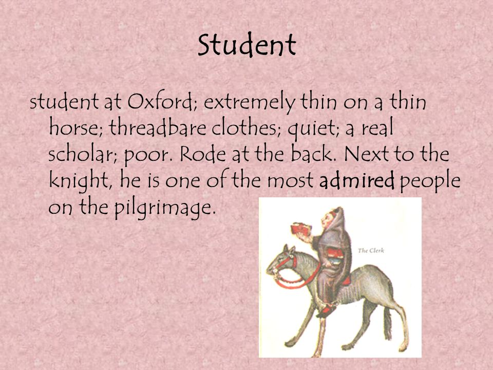 Student student at Oxford; extremely thin on a thin horse; threadbare clothes; quiet; a real scholar; poor. Rode at the back. Next to the knight, he i