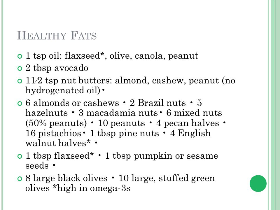 H EALTHY F ATS 1 tsp oil: flaxseed*, olive, canola, peanut 2 tbsp avocado 11⁄2 tsp nut butters: almond, cashew, peanut (no hydrogenated oil) 6 almonds or cashews 2 Brazil nuts 5 hazelnuts 3 macadamia nuts 6 mixed nuts (50% peanuts) 10 peanuts 4 pecan halves 16 pistachios 1 tbsp pine nuts 4 English walnut halves* 1 tbsp flaxseed* 1 tbsp pumpkin or sesame seeds 8 large black olives 10 large, stuffed green olives *high in omega-3s
