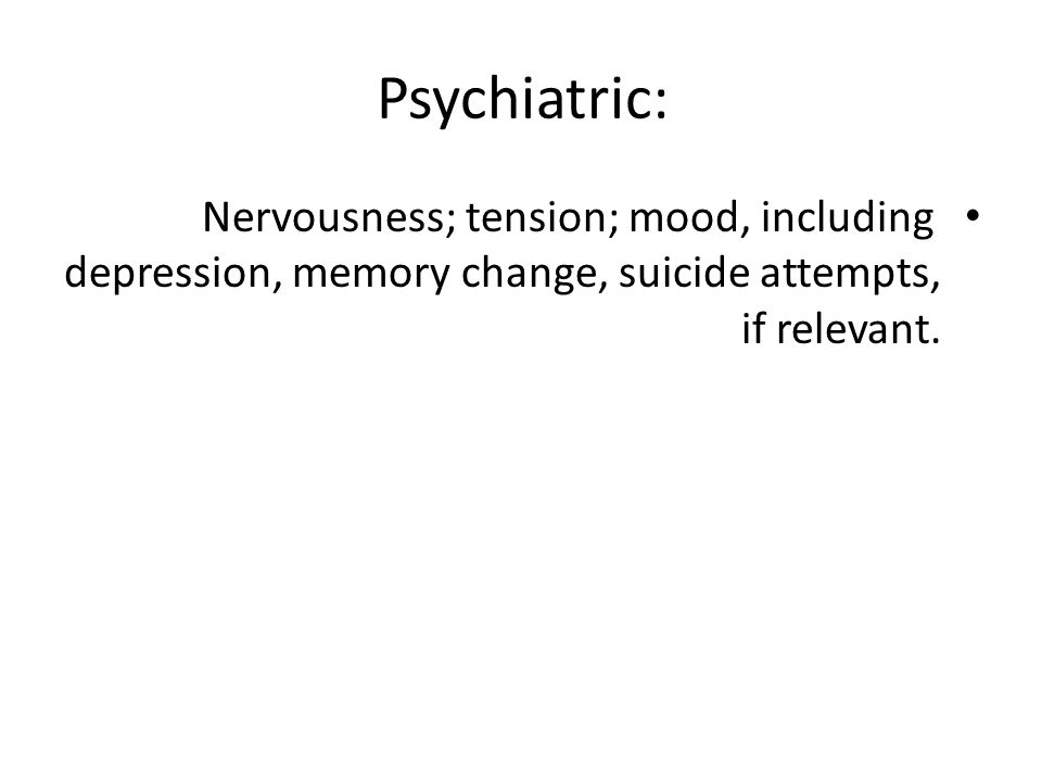 Psychiatric: Nervousness; tension; mood, including depression, memory change, suicide attempts, if relevant.