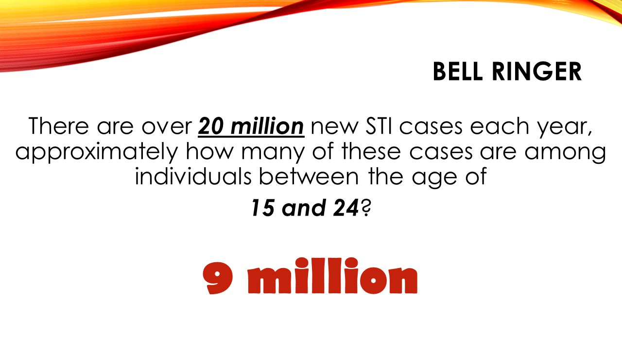 BELL RINGER There are over 20 million new STI cases each year, approximately how many of these cases are among individuals between the age of 15 and 2
