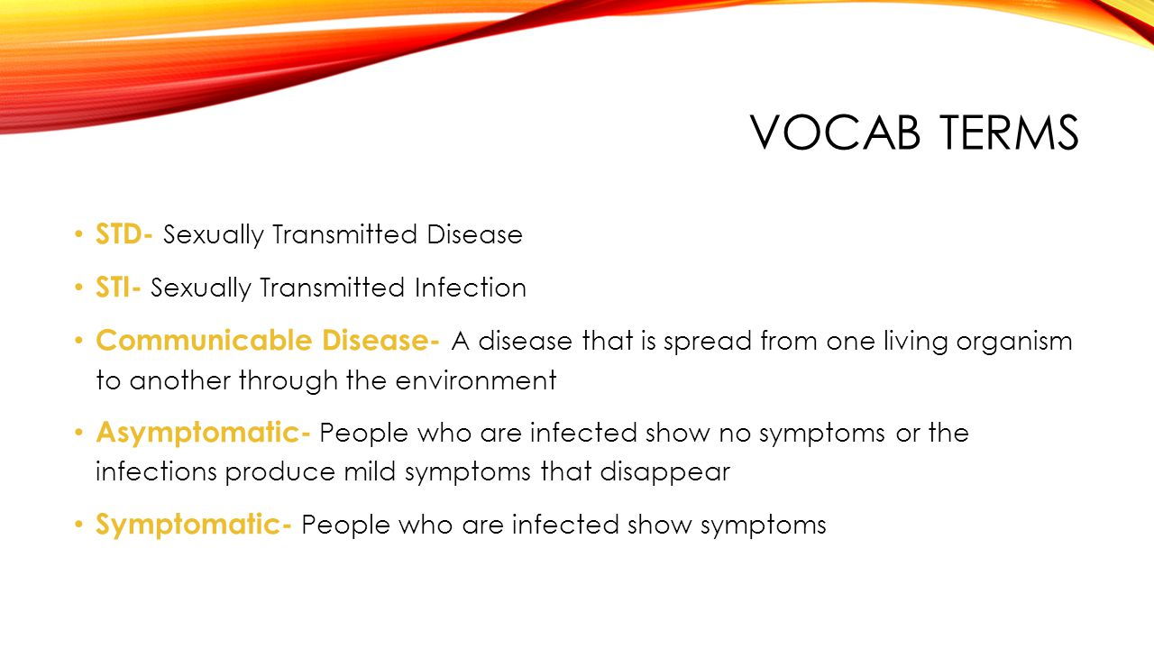 VOCAB TERMS STD- Sexually Transmitted Disease STI- Sexually Transmitted Infection Communicable Disease- A disease that is spread from one living organ
