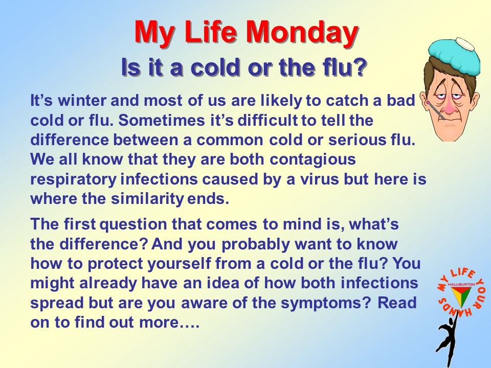My Life Monday Is it a cold or the flu? It's winter and most of us are likely to catch a bad cold or flu. Sometimes it's difficult to tell the differe