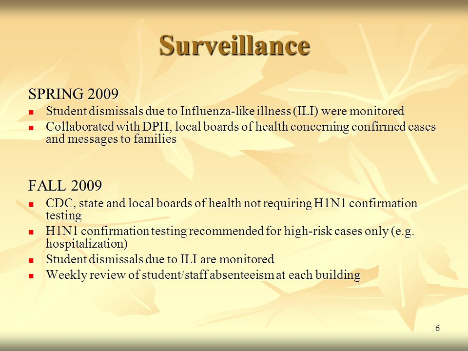 6 Surveillance SPRING 2009 Student dismissals due to Influenza-like illness (ILI) were monitored Student dismissals due to Influenza-like illness (ILI) were monitored Collaborated with DPH, local boards of health concerning confirmed cases and messages to families Collaborated with DPH, local boards of health concerning confirmed cases and messages to families FALL 2009 CDC, state and local boards of health not requiring H1N1 confirmation testing CDC, state and local boards of health not requiring H1N1 confirmation testing H1N1 confirmation testing recommended for high-risk cases only (e.g.