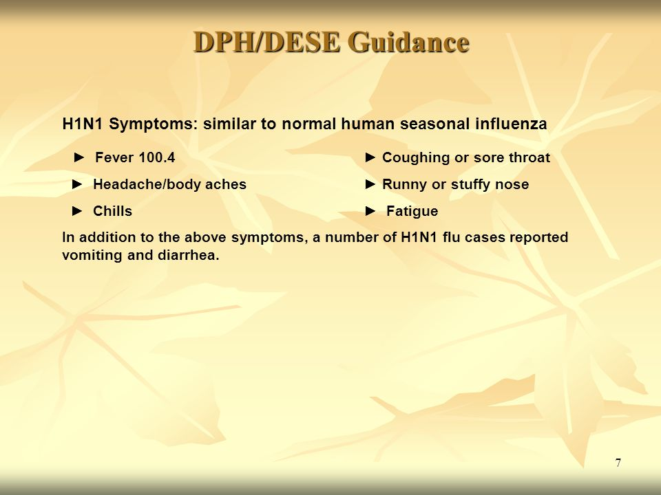 7 DPH/DESE Guidance H1N1 Symptoms: similar to normal human seasonal influenza ► Fever 100.4 ► Coughing or sore throat ► Headache/body aches ► Runny or stuffy nose ► Chills ► Fatigue In addition to the above symptoms, a number of H1N1 flu cases reported vomiting and diarrhea.