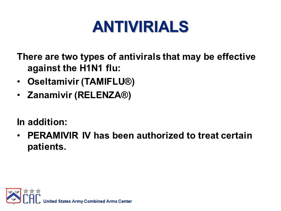 United States Army Combined Arms Center ANTIVIRIALS There are two types of antivirals that may be effective against the H1N1 flu: Oseltamivir (TAMIFLU®) Zanamivir (RELENZA®) In addition: PERAMIVIR IV has been authorized to treat certain patients.