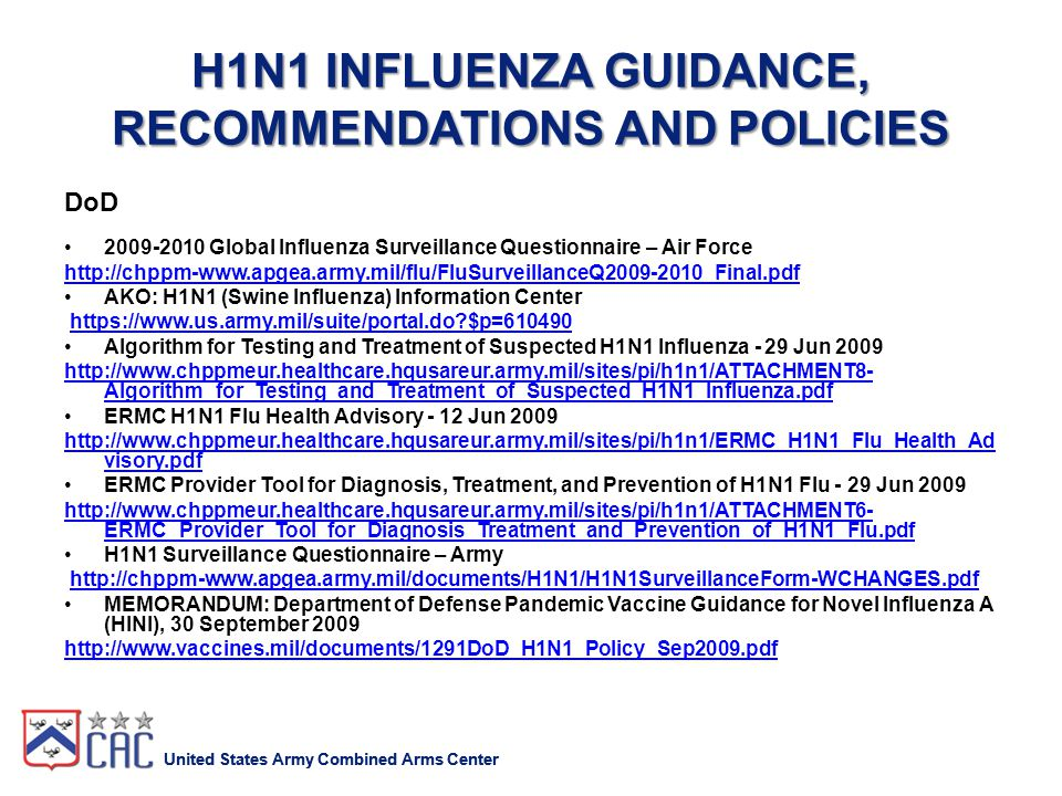 United States Army Combined Arms Center H1N1 INFLUENZA GUIDANCE, RECOMMENDATIONS AND POLICIES DoD 2009-2010 Global Influenza Surveillance Questionnaire – Air Force http://chppm-www.apgea.army.mil/flu/FluSurveillanceQ2009-2010_Final.pdf AKO: H1N1 (Swine Influenza) Information Center https://www.us.army.mil/suite/portal.do $p=610490 Algorithm for Testing and Treatment of Suspected H1N1 Influenza - 29 Jun 2009 http://www.chppmeur.healthcare.hqusareur.army.mil/sites/pi/h1n1/ATTACHMENT8- Algorithm_for_Testing_and_Treatment_of_Suspected_H1N1_Influenza.pdf ERMC H1N1 Flu Health Advisory - 12 Jun 2009 http://www.chppmeur.healthcare.hqusareur.army.mil/sites/pi/h1n1/ERMC_H1N1_Flu_Health_Ad visory.pdf ERMC Provider Tool for Diagnosis, Treatment, and Prevention of H1N1 Flu - 29 Jun 2009 http://www.chppmeur.healthcare.hqusareur.army.mil/sites/pi/h1n1/ATTACHMENT6- ERMC_Provider_Tool_for_Diagnosis_Treatment_and_Prevention_of_H1N1_Flu.pdf H1N1 Surveillance Questionnaire – Army http://chppm-www.apgea.army.mil/documents/H1N1/H1N1SurveillanceForm-WCHANGES.pdf MEMORANDUM: Department of Defense Pandemic Vaccine Guidance for Novel Influenza A (HINI), 30 September 2009 http://www.vaccines.mil/documents/1291DoD_H1N1_Policy_Sep2009.pdf