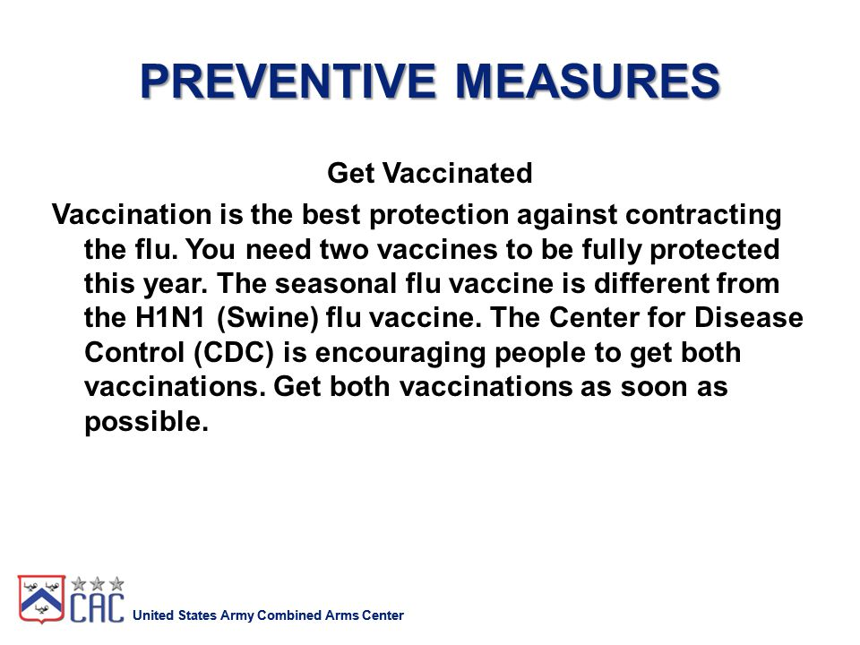 United States Army Combined Arms Center PREVENTIVE MEASURES Get Vaccinated Vaccination is the best protection against contracting the flu.