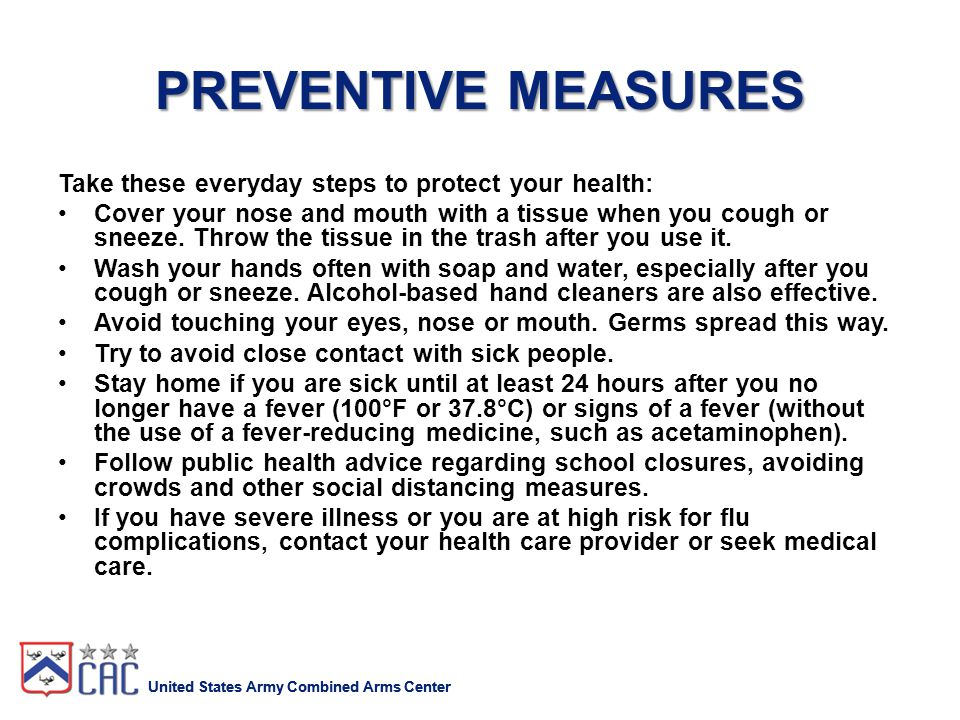 United States Army Combined Arms Center PREVENTIVE MEASURES Take these everyday steps to protect your health: Cover your nose and mouth with a tissue when you cough or sneeze.