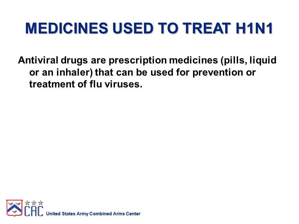 United States Army Combined Arms Center MEDICINES USED TO TREAT H1N1 Antiviral drugs are prescription medicines (pills, liquid or an inhaler) that can be used for prevention or treatment of flu viruses.